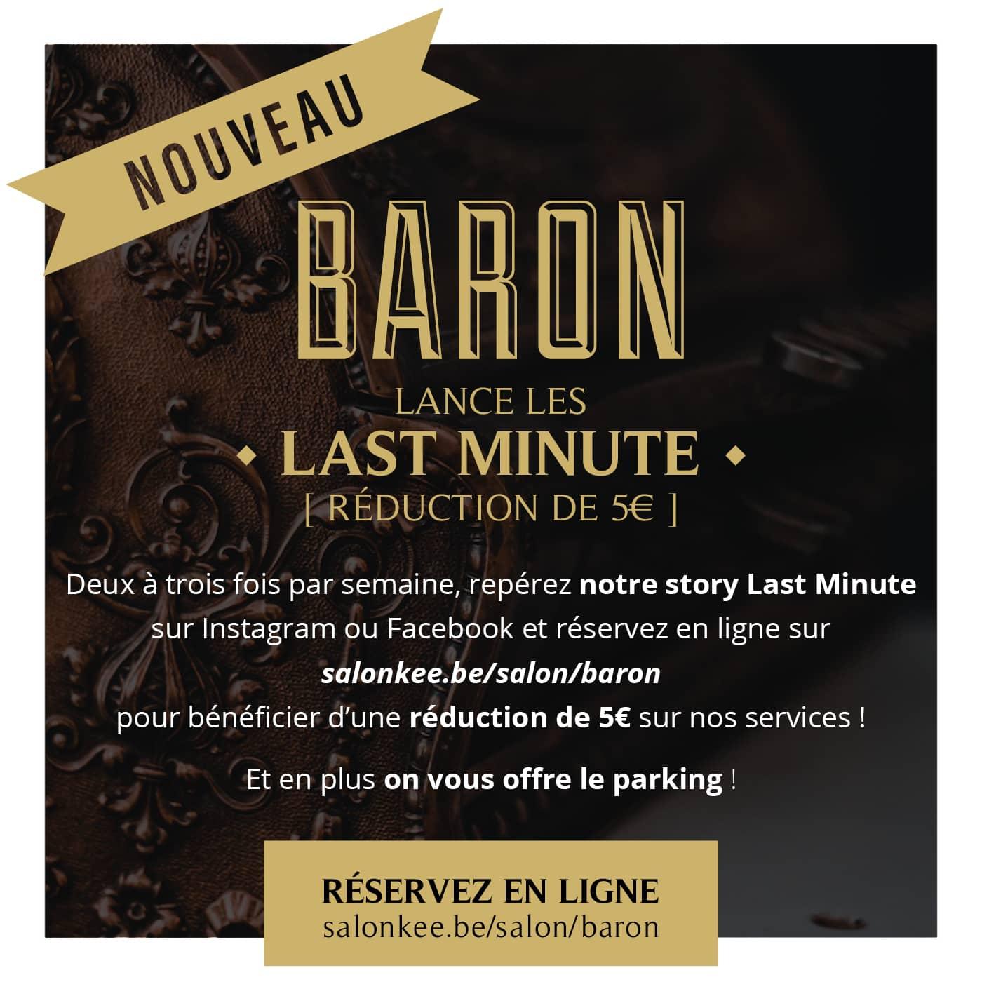 Nouveau : Barbier Baron lance les Last Minute : Deux à trois fois par semaine, repérez notre story Last Minute sur Instagram ou Facebook et réservez en ligne sur salonkee.be/salon/baron pour bénéficier d'une réduction de 5€ sur nos services ! Et en plus on vous offre le parking !